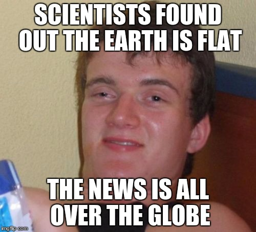 10 Guy Meme | SCIENTISTS FOUND OUT THE EARTH IS FLAT THE NEWS IS ALL OVER THE GLOBE | image tagged in memes,10 guy | made w/ Imgflip meme maker