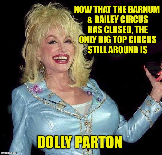 Still better than watching 3 rings of mimes,jugglers and Russian men doing somersaults in pink tights | NOW THAT THE BARNUM & BAILEY CIRCUS HAS CLOSED, THE ONLY BIG TOP CIRCUS STILL AROUND IS DOLLY PARTON | image tagged in country music,dolly parton,funny memes | made w/ Imgflip meme maker