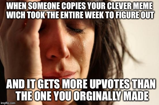 First World Problems Meme | WHEN SOMEONE COPIES YOUR CLEVER MEME WICH TOOK THE ENTIRE WEEK TO FIGURE OUT AND IT GETS MORE UPVOTES THAN THE ONE YOU ORGINALLY MADE | image tagged in memes,first world problems | made w/ Imgflip meme maker
