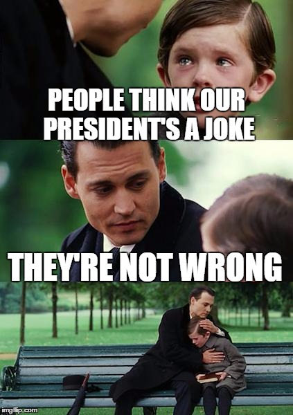 Finding Neverland Meme | PEOPLE THINK OUR PRESIDENT'S A JOKE THEY'RE NOT WRONG | image tagged in memes,finding neverland | made w/ Imgflip meme maker