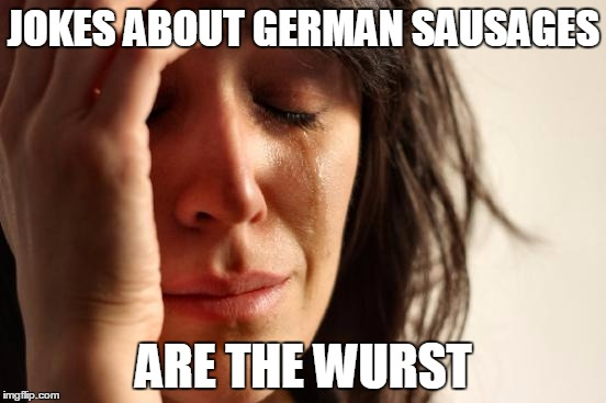 First World Problems | JOKES ABOUT GERMAN SAUSAGES ARE THE WURST | image tagged in memes,first world problems,trhtimmy | made w/ Imgflip meme maker