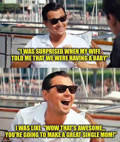 "One good surprise deserves another! | ""I WAS SURPRISED WHEN MY WIFE TOLD ME THAT WE WERE HAVING A BABY"" I WAS LIKE  ""WOW THAT'S AWESOME,,, YOU'RE GOING TO MAKE A GREAT SINGLE MOM 