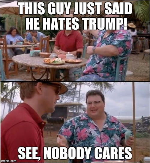 See Nobody Cares Meme | THIS GUY JUST SAID HE HATES TRUMP! SEE, NOBODY CARES | image tagged in memes,see nobody cares | made w/ Imgflip meme maker