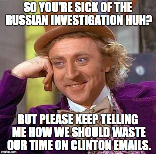 Creepy Condescending Wonka Meme | SO YOU'RE SICK OF THE RUSSIAN INVESTIGATION HUH? BUT PLEASE KEEP TELLING ME HOW WE SHOULD WASTE OUR TIME ON CLINTON EMAILS. | image tagged in memes,creepy condescending wonka | made w/ Imgflip meme maker