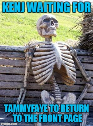 Waiting Skeleton Meme | KENJ WAITING FOR TAMMYFAYE TO RETURN TO THE FRONT PAGE | image tagged in memes,waiting skeleton | made w/ Imgflip meme maker