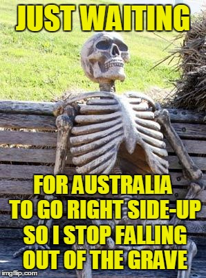 Waiting Skeleton Meme | JUST WAITING FOR AUSTRALIA TO GO RIGHT SIDE-UP SO I STOP FALLING OUT OF THE GRAVE | image tagged in memes,waiting skeleton | made w/ Imgflip meme maker