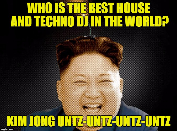 Kim Jong-Boom | WHO IS THE BEST HOUSE AND TECHNO DJ IN THE WORLD? KIM JONG UNTZ-UNTZ-UNTZ-UNTZ | image tagged in kim jong-boom,memes,funny,kim jong un,music | made w/ Imgflip meme maker