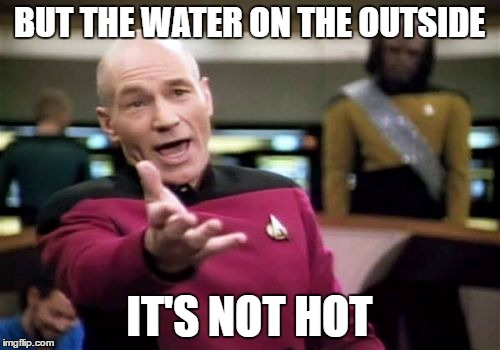 Picard Wtf Meme | BUT THE WATER ON THE OUTSIDE IT'S NOT HOT | image tagged in memes,picard wtf | made w/ Imgflip meme maker