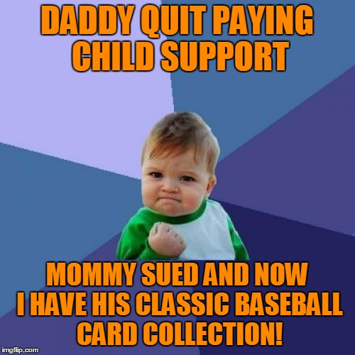 Success Kid Meme | DADDY QUIT PAYING CHILD SUPPORT MOMMY SUED AND NOW I HAVE HIS CLASSIC BASEBALL CARD COLLECTION! | image tagged in memes,success kid | made w/ Imgflip meme maker