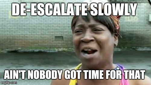 Aint Nobody Got Time For That Meme | DE-ESCALATE SLOWLY AIN'T NOBODY GOT TIME FOR THAT | image tagged in memes,aint nobody got time for that | made w/ Imgflip meme maker