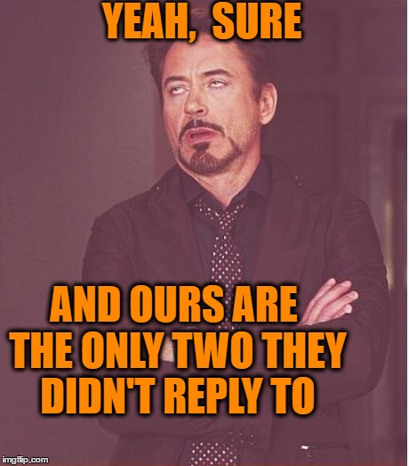 Face You Make Robert Downey Jr Meme | YEAH,  SURE AND OURS ARE THE ONLY TWO THEY DIDN'T REPLY TO | image tagged in memes,face you make robert downey jr | made w/ Imgflip meme maker