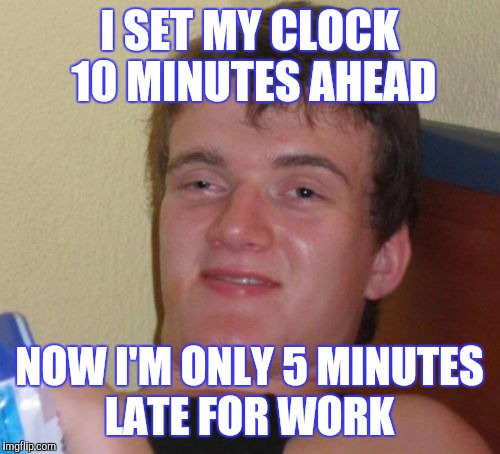 10 Guy Meme | I SET MY CLOCK 10 MINUTES AHEAD NOW I'M ONLY 5 MINUTES LATE FOR WORK | image tagged in memes,10 guy | made w/ Imgflip meme maker