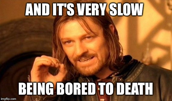 One Does Not Simply Meme | AND IT'S VERY SLOW BEING BORED TO DEATH | image tagged in memes,one does not simply | made w/ Imgflip meme maker