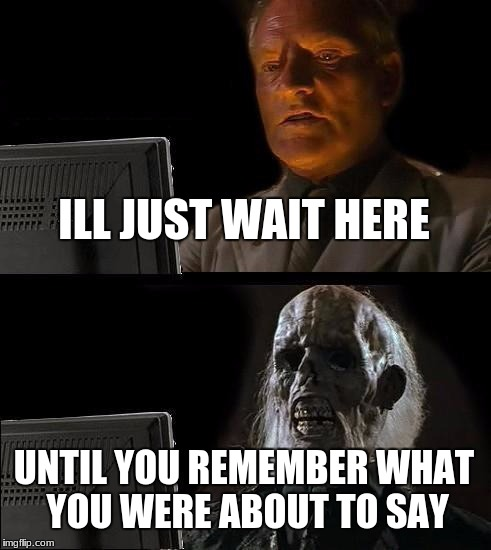 Ill Just Wait Here Meme | ILL JUST WAIT HERE UNTIL YOU REMEMBER WHAT YOU WERE ABOUT TO SAY | image tagged in memes,ill just wait here | made w/ Imgflip meme maker