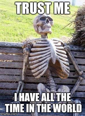 Waiting Skeleton Meme | TRUST ME I HAVE ALL THE TIME IN THE WORLD | image tagged in memes,waiting skeleton | made w/ Imgflip meme maker