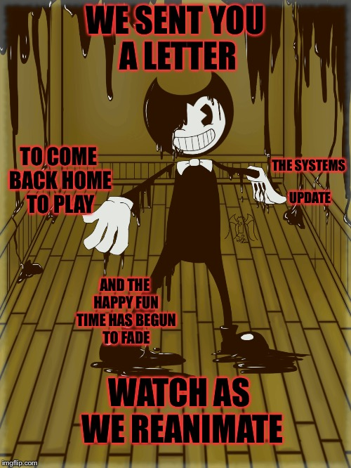 Build Up Our Machine-DAGames | WE SENT YOU A LETTER TO COME BACK HOME TO PLAY THE SYSTEMS UPDATE AND THE HAPPY FUN TIME HAS BEGUN TO FADE WATCH AS WE REANIMATE | image tagged in bendy and the ink machine,batim,dagames | made w/ Imgflip meme maker