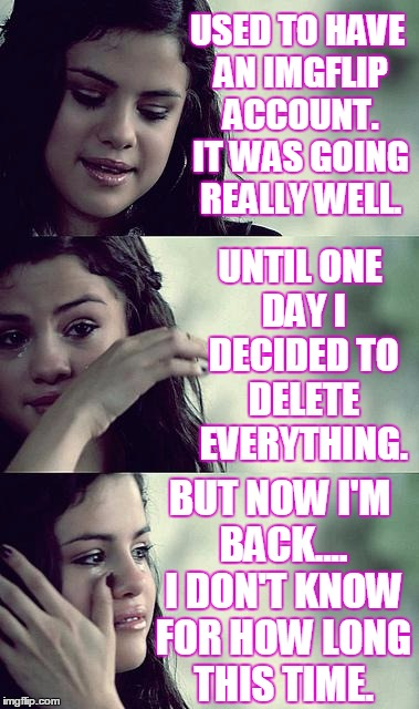 Sometimes you wonder if it's worth it. | USED TO HAVE AN IMGFLIP ACCOUNT. IT WAS GOING REALLY WELL. BUT NOW I'M BACK.... I DON'T KNOW FOR HOW LONG THIS TIME. UNTIL ONE DAY I DECIDED | image tagged in selena gomez crying | made w/ Imgflip meme maker