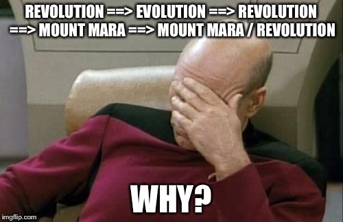 Captain Picard Facepalm Meme | REVOLUTION ==> EVOLUTION ==> REVOLUTION ==> MOUNT MARA ==> MOUNT MARA / REVOLUTION WHY? | image tagged in memes,captain picard facepalm | made w/ Imgflip meme maker