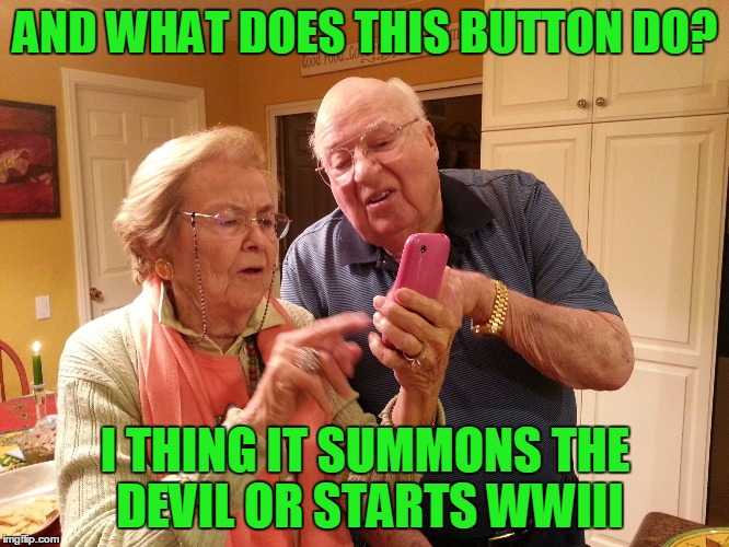 Technology challenged grandparents | AND WHAT DOES THIS BUTTON DO? I THING IT SUMMONS THE DEVIL OR STARTS WWIII | image tagged in technology challenged grandparents | made w/ Imgflip meme maker
