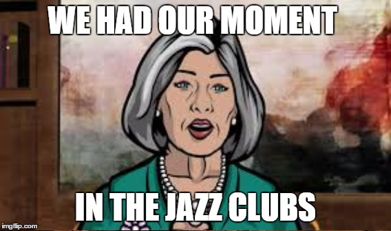 WE HAD OUR MOMENT IN THE JAZZ CLUBS | made w/ Imgflip meme maker