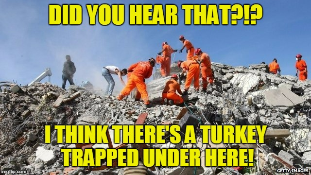 DID YOU HEAR THAT?!? I THINK THERE'S A TURKEY TRAPPED UNDER HERE! | made w/ Imgflip meme maker