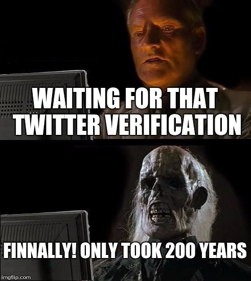 Ill Just Wait Here Meme | WAITING FOR THAT TWITTER VERIFICATION FINNALLY! ONLY TOOK 200 YEARS | image tagged in memes,ill just wait here | made w/ Imgflip meme maker