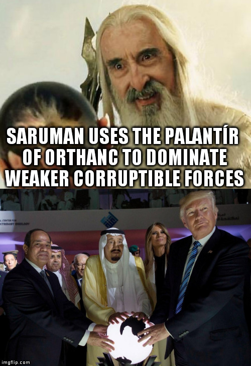 Saruman connects to Trump through a magic orb! | SARUMAN USES THE PALANTÍR OF ORTHANC TO DOMINATE WEAKER CORRUPTIBLE FORCES | image tagged in trump,humor,saudis,middle east,saruman | made w/ Imgflip meme maker