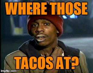 WHERE THOSE TACOS AT? | made w/ Imgflip meme maker