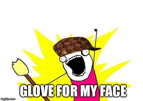 X All The Y Meme | GLOVE FOR MY FACE | image tagged in memes,x all the y,scumbag | made w/ Imgflip meme maker