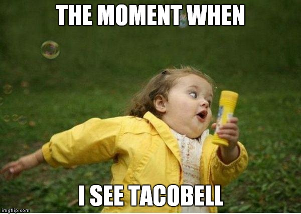 Chubby Bubbles Girl Meme | THE MOMENT WHEN I SEE TACOBELL | image tagged in memes,chubby bubbles girl | made w/ Imgflip meme maker