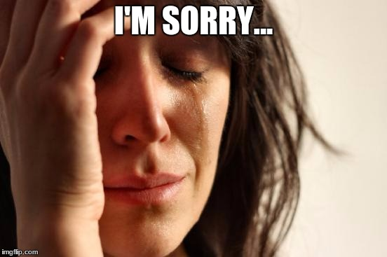 First World Problems Meme | I'M SORRY... | image tagged in memes,first world problems | made w/ Imgflip meme maker