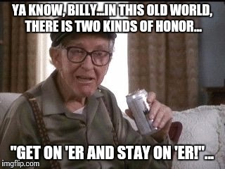 "Grandpa was so wise... |  YA KNOW, BILLY...IN THIS OLD WORLD, THERE IS TWO KINDS OF HONOR... ""GET ON 'ER AND STAY ON 'ER!""... 