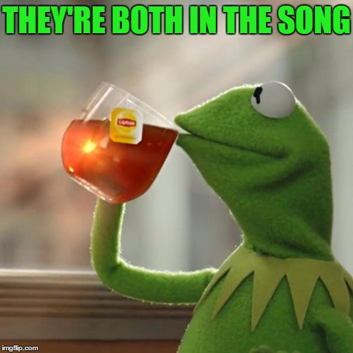 But Thats None Of My Business Meme | THEY'RE BOTH IN THE SONG | image tagged in memes,but thats none of my business,kermit the frog | made w/ Imgflip meme maker