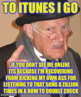 Back In My Day Meme | TO ITUNES I GO IF YOU DONT SEE ME ONLINE ITS BECAUSE I'M RECOVERING FROM KICKING MY OWN ASS FOR LISTENING TO THAT SONG A ZILLION TIMES IN A  | image tagged in memes,back in my day | made w/ Imgflip meme maker