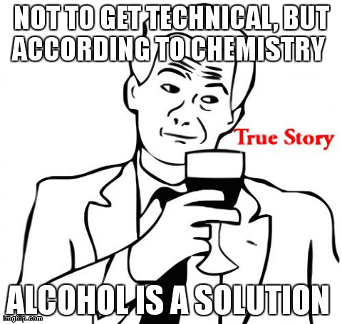 True Story | NOT TO GET TECHNICAL, BUT ACCORDING TO CHEMISTRY   ALCOHOL IS A SOLUTION | image tagged in memes,true story | made w/ Imgflip meme maker