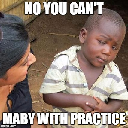 Third World Skeptical Kid Meme | NO YOU CAN'T MABY WITH PRACTICE | image tagged in memes,third world skeptical kid | made w/ Imgflip meme maker
