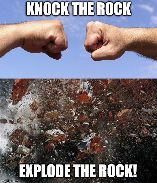 Knock the Rock | KNOCK THE ROCK EXPLODE THE ROCK! | image tagged in explode,rock,fist bump,manly | made w/ Imgflip meme maker