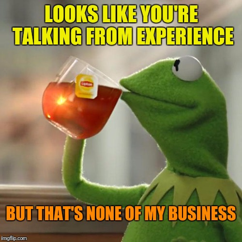 But Thats None Of My Business Meme | LOOKS LIKE YOU'RE TALKING FROM EXPERIENCE BUT THAT'S NONE OF MY BUSINESS | image tagged in memes,but thats none of my business,kermit the frog | made w/ Imgflip meme maker