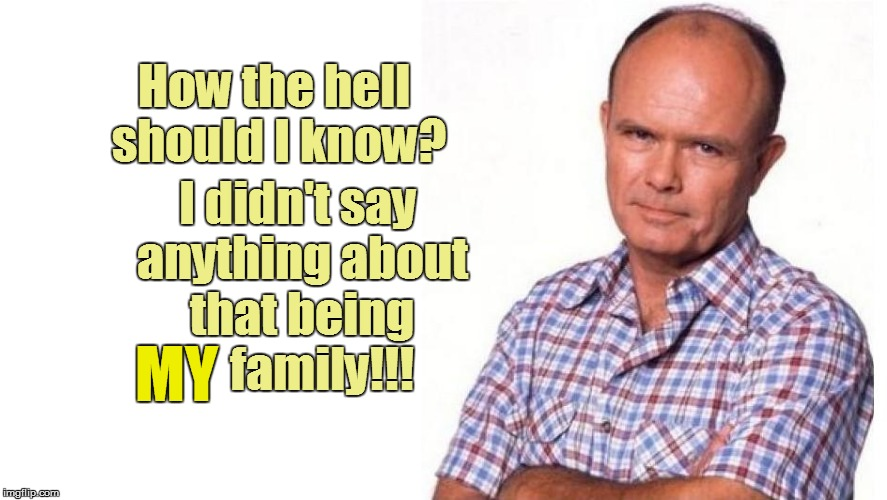 How the hell should I know? I didn't say anything about that being     family!!! MY | made w/ Imgflip meme maker