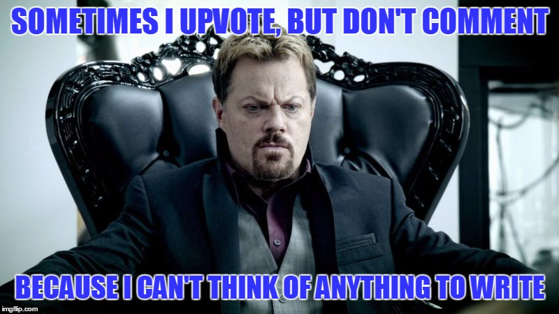 Eddy Izzard | SOMETIMES I UPVOTE, BUT DON'T COMMENT BECAUSE I CAN'T THINK OF ANYTHING TO WRITE | image tagged in eddy izzard | made w/ Imgflip meme maker