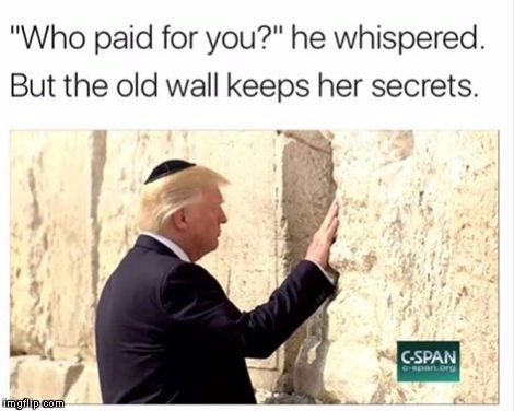 Who paid for this wall?!?! | image tagged in trump wall jerusalem,donald trump,trump wall,build a wall | made w/ Imgflip meme maker