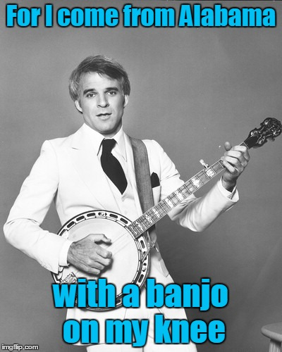 For I come from Alabama with a banjo on my knee | made w/ Imgflip meme maker