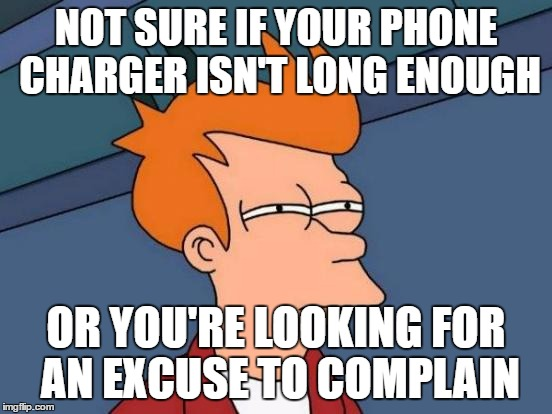 Futurama Fry Meme | NOT SURE IF YOUR PHONE CHARGER ISN'T LONG ENOUGH OR YOU'RE LOOKING FOR AN EXCUSE TO COMPLAIN | image tagged in memes,futurama fry | made w/ Imgflip meme maker