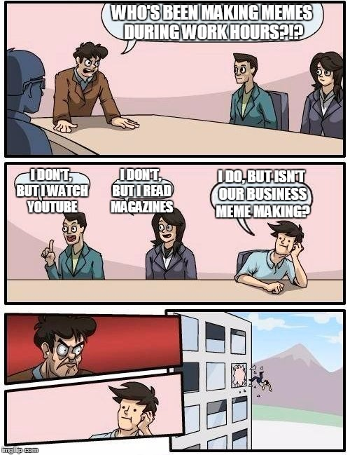 Boardroom Meeting Suggestion Meme | WHO'S BEEN MAKING MEMES DURING WORK HOURS?!? I DON'T, BUT I WATCH YOUTUBE I DON'T, BUT I READ MAGAZINES I DO, BUT ISN'T OUR BUSINESS MEME MA | image tagged in memes,boardroom meeting suggestion,funny,meme making | made w/ Imgflip meme maker