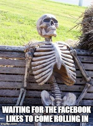 Waiting Skeleton Meme | WAITING FOR THE FACEBOOK LIKES TO COME ROLLING IN | image tagged in memes,waiting skeleton | made w/ Imgflip meme maker