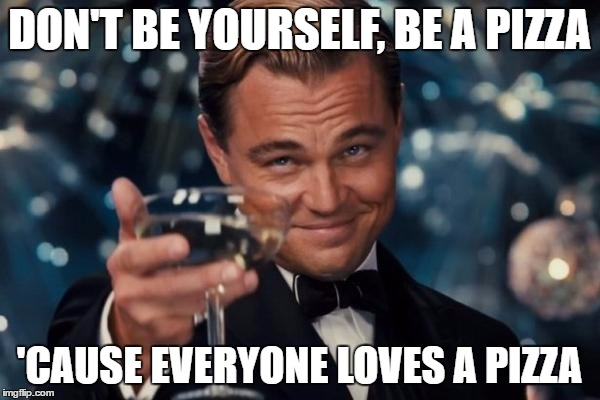 Be A Pizza | DON'T BE YOURSELF, BE A PIZZA 'CAUSE EVERYONE LOVES A PIZZA | image tagged in memes,leonardo dicaprio cheers,skits bits and nits,pizza,dank memes,funny memes | made w/ Imgflip meme maker