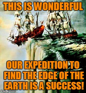 THIS IS WONDERFUL OUR EXPEDITION TO FIND THE EDGE OF THE EARTH IS A SUCCESS! | made w/ Imgflip meme maker
