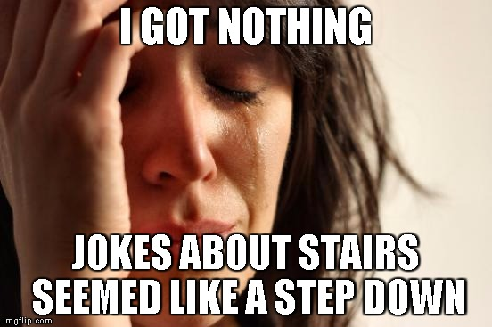 First World Problems Meme | I GOT NOTHING JOKES ABOUT STAIRS SEEMED LIKE A STEP DOWN | image tagged in memes,first world problems | made w/ Imgflip meme maker