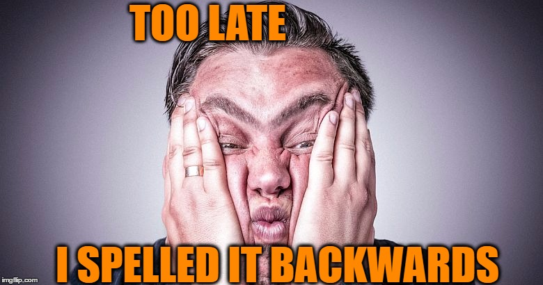 TOO LATE I SPELLED IT BACKWARDS | made w/ Imgflip meme maker