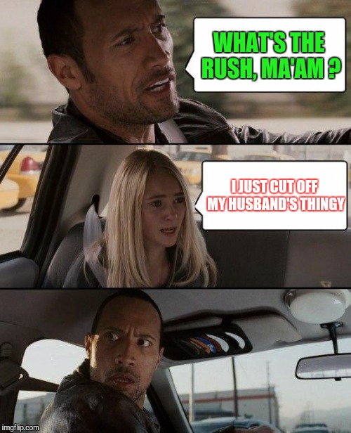 The Rock Driving Meme | WHAT'S THE RUSH, MA'AM ? I JUST CUT OFF MY HUSBAND'S THINGY | image tagged in memes,the rock driving | made w/ Imgflip meme maker